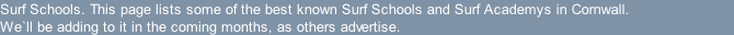 Surf Schools. This page lists some of the best known Surf Schools and Surf Academys in Cornwall. We`ll be adding to it in the coming months, as others advertise.